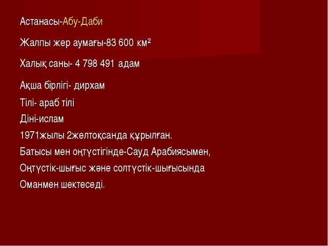 Астанасы-Абу-Даби Жалпы жер аумағы-83600 км² Халық саны- 4798491 адам Ақша...