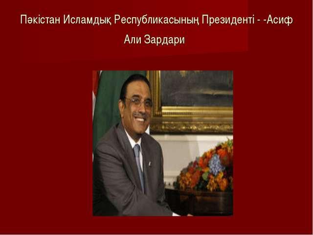 Пәкістан Исламдық Республикасының Президенті - -Асиф Али Зардари