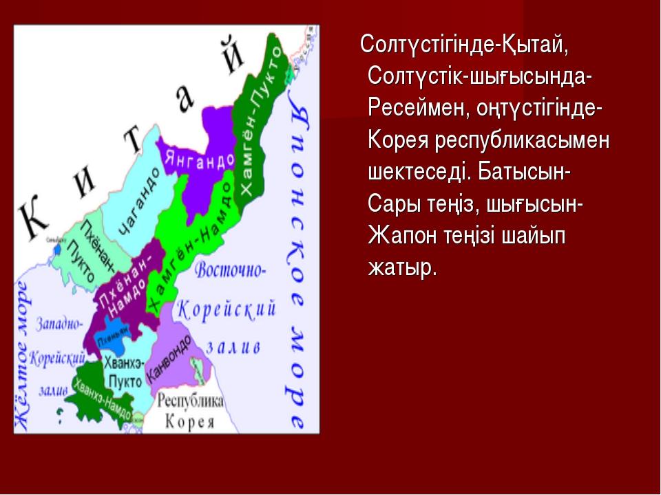 Солтүстігінде-Қытай, Солтүстік-шығысында-Ресеймен, оңтүстігінде-Корея респуб...