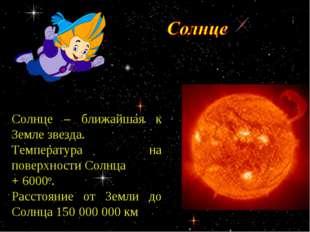 Солнце – ближайшая к Земле звезда. Температура на поверхности Солнца + 6000о