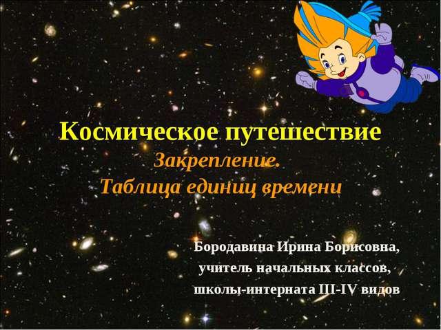 Космическое путешествие Закрепление. Таблица единиц времени Бородавина Ирина...