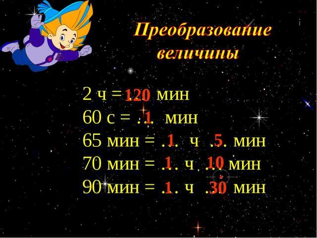 2 ч = … мин 60 с = … мин 65 мин = … ч … мин 70 мин = … ч … мин 90 мин = … ч...