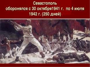 Севастополь оборонялся с 30 октября1941 г. по 4 июля 1942 г. (250 дней)