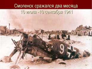 Смоленск сражался два месяца 10 июля -10 сентября 1941