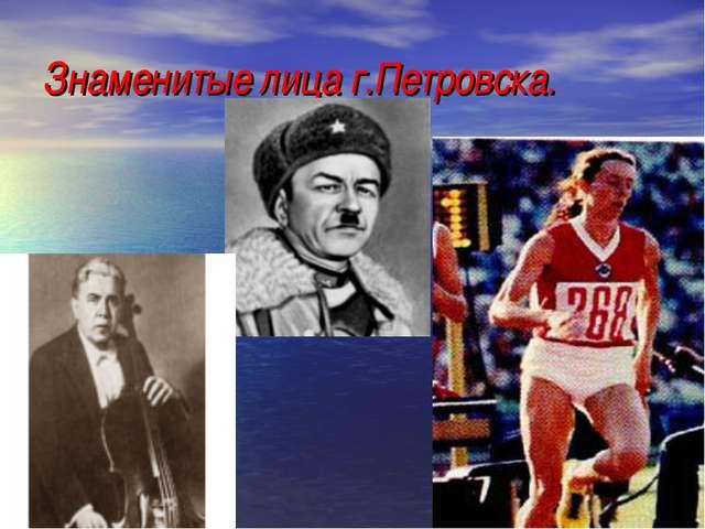 Знаменитые лица г.Петровска.