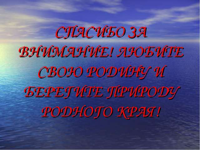СПАСИБО ЗА ВНИМАНИЕ! ЛЮБИТЕ СВОЮ РОДИНУ И БЕРЕГИТЕ ПРИРОДУ РОДНОГО КРАЯ!