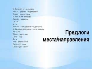 Предлоги места/направления In the middle of – в середине Next to – рядом с, с