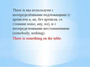 There is мы используем с неопределёнными подлежащими (с артиклем a, an, без а