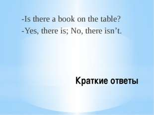 Краткие ответы -Is there a book on the table? -Yes, there is; No, there isn't.