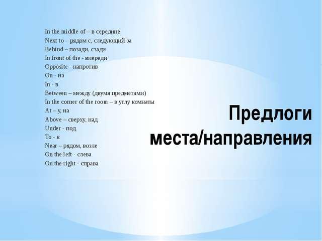 Предлоги места/направления In the middle of – в середине Next to – рядом с, с...