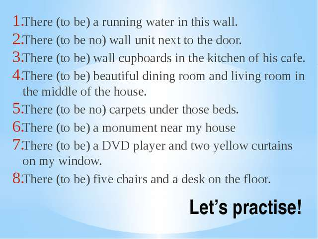 Let's practise! There (to be) a running water in this wall. There (to be no)...
