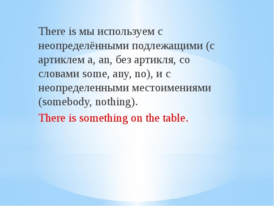 There is мы используем с неопределёнными подлежащими (с артиклем a, an, без а...