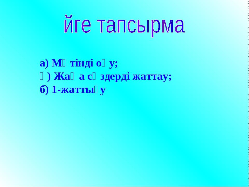 а) Мәтінді оқу; ә) Жаңа сөздерді жаттау; б) 1-жаттығу