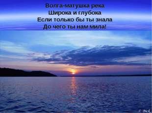 Волга-матушка река Широка и глубока Если только бы ты знала До чего ты нам ми