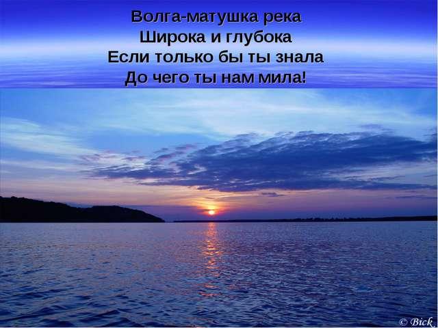 Волга-матушка река Широка и глубока Если только бы ты знала До чего ты нам ми...