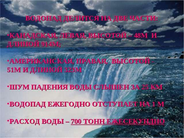 ВОДОПАД ДЕЛИТСЯ НА ДВЕ ЧАСТИ: КАНАДСКАЯ, ЛЕВАЯ, ВЫСОТОЙ – 48М И ДЛИНОЙ 914М;...