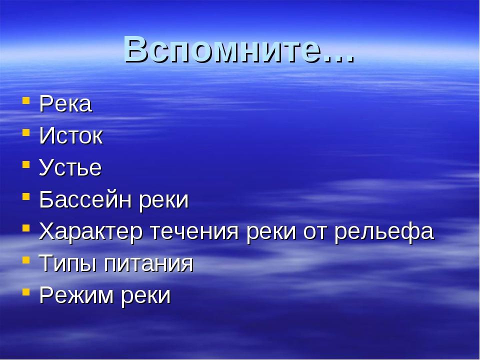 Вспомните… Река Исток Устье Бассейн реки Характер течения реки от рельефа Тип...