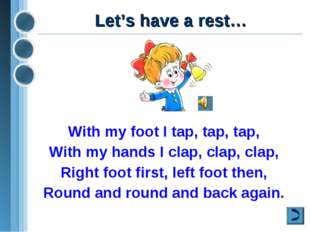 Let's have a rest… With my foot I tap, tap, tap, With my hands I clap, clap,