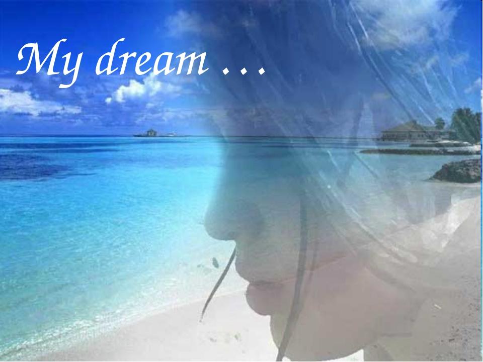 My dream …