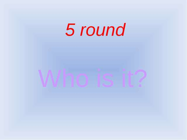 5 round Who is it?