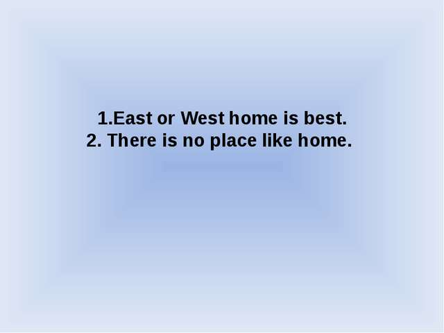 1.East or West home is best. 2. There is no place like home.