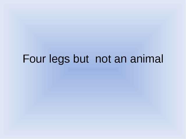 Four legs but not an animal