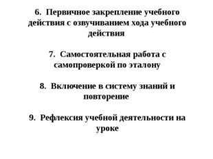 6. Первичное закрепление учебного действия с озвучиванием хода учебного дейст
