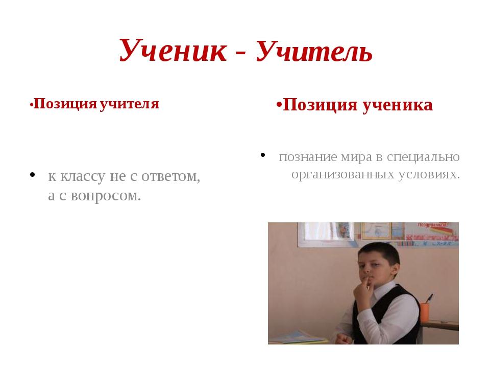 Ученик - Учитель •Позиция учителя к классу не с ответом, а с вопросом. •Позиц...