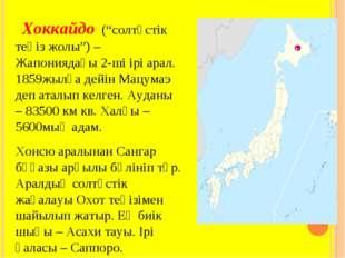 """Хоккайдо (""""солтүстік теңіз жолы"""") – Жапониядағы 2-ші ірі арал. 1859жылға дей"""