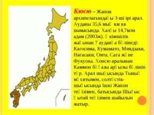 Кюсю – Жапон архипелагындағы 3-ші ірі арал. Ауданы 35,6 мың км кв шамасында.