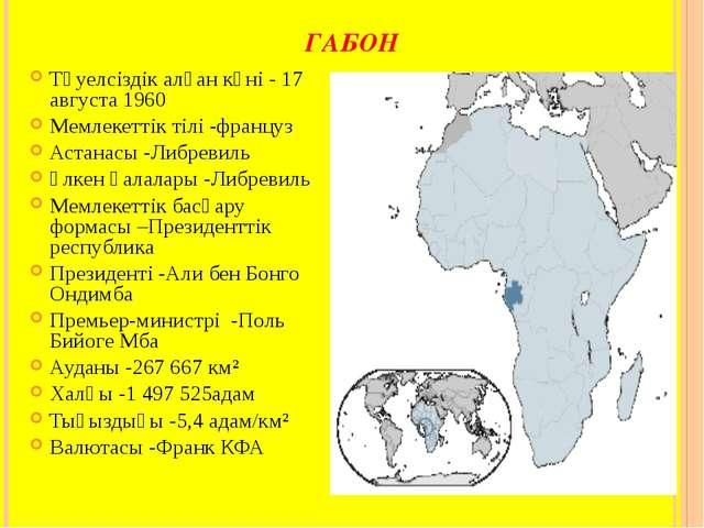 ГАБОН Тәуелсіздік алған күні - 17 августа 1960 Мемлекеттік тілі -француз Аста...