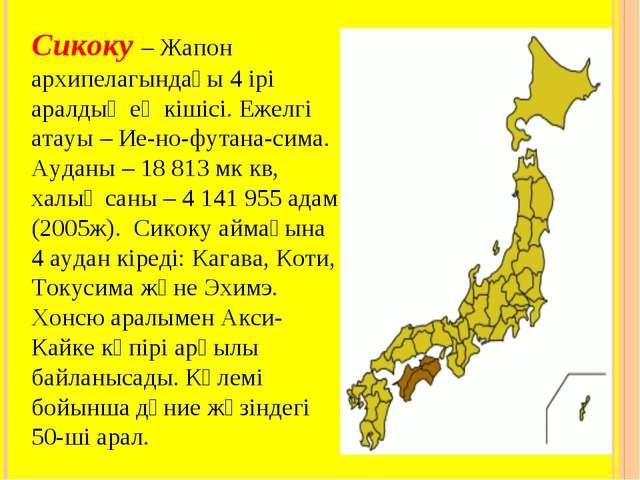 Сикоку – Жапон архипелагындағы 4 ірі аралдың ең кішісі. Ежелгі атауы – Ие-но-...