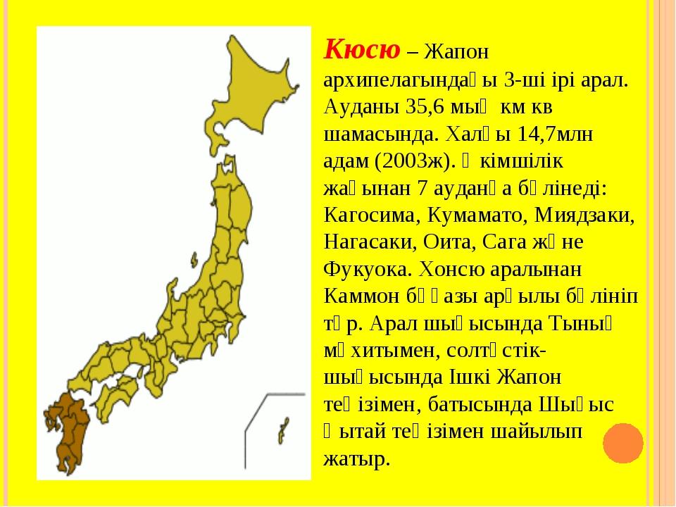 Кюсю – Жапон архипелагындағы 3-ші ірі арал. Ауданы 35,6 мың км кв шамасында....