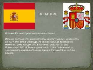 Испания Eуропа құрлығында орналысқан ел. Испания парламенттiк демократиялы, к