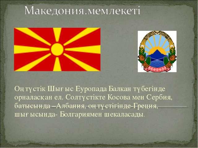Оңтүстік Шығыс Еуропада Балкан түбегінде орналасқан ел. Солтүстікте Косова ме...