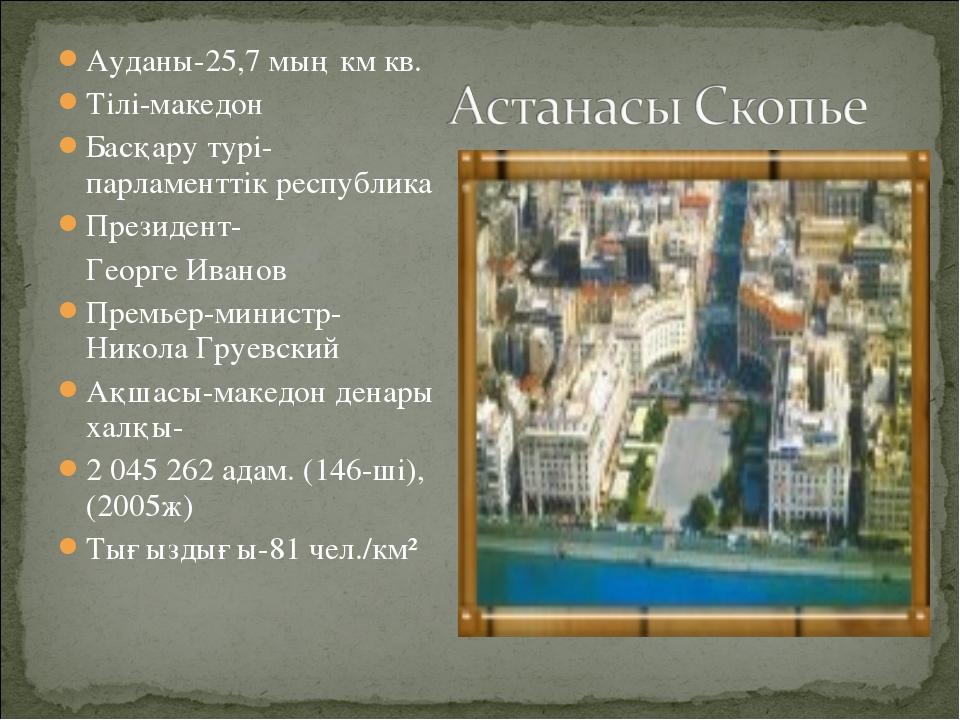 Ауданы-25,7 мың км кв. Тілі-македон Басқару турі-парламенттік республика През...