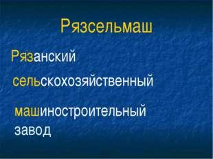 Рязсельмаш Рязанский сельскохозяйственный машиностроительный завод