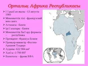Құрылған жылы –13 августа 1960 Мемлекеттік тілі –французский мен санго Астана