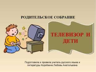 РОДИТЕЛЬСКОЕ СОБРАНИЕ ТЕЛЕВИЗОР И ДЕТИ Подготовила и провела учитель русского
