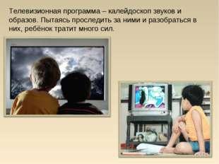 Телевизионная программа – калейдоскоп звуков и образов. Пытаясь проследить за
