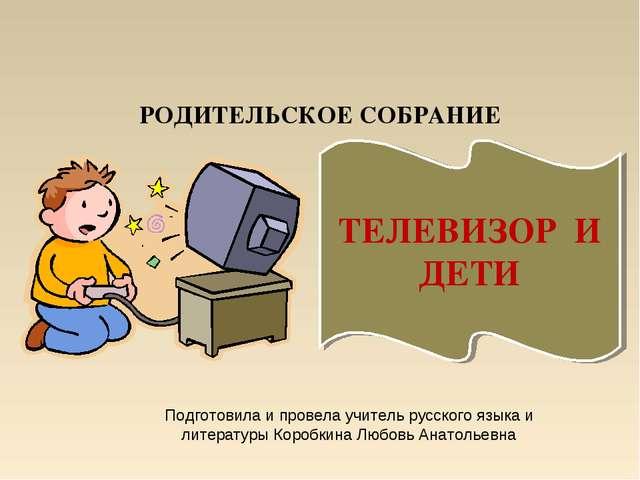 РОДИТЕЛЬСКОЕ СОБРАНИЕ ТЕЛЕВИЗОР И ДЕТИ Подготовила и провела учитель русского...