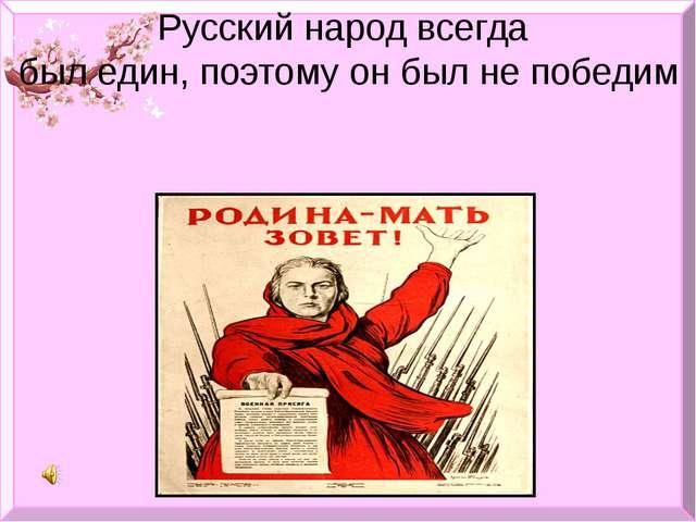 Русский народ всегда был един, поэтому он был не победим
