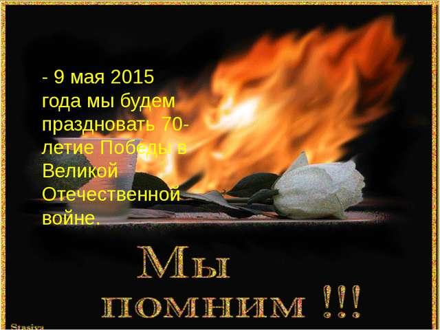 - 9 мая 2015 года мы будем праздновать 70-летие Победы в Великой Отечественно...