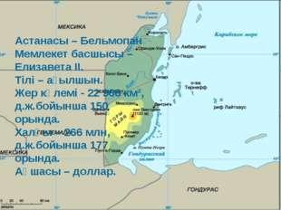 Астанасы – Бельмопан Мемлекет басшысы – Елизавета II. Тілі – ағылшын. Жер кө