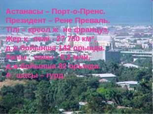 Астанасы – Порт-о-Пренс. Президент – Рене Преваль. Тілі – креол және француз.
