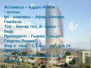 Астанасы – Аддис-Абеба қаласы. Ірі қалалары – Афар, Амхара, Гамбела. Тілі – А