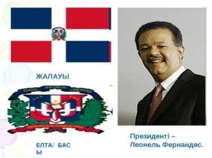 ЖАЛАУЫ ЕЛТАҢБАСЫ Президенті – Леонель Фернандес.