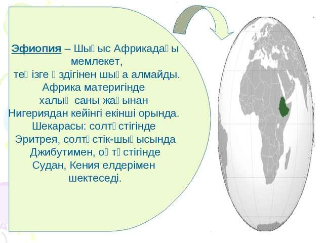 Эфиопия – Шығыс Африкадағы мемлекет, теңізге өздігінен шыға алмайды. Африка м...