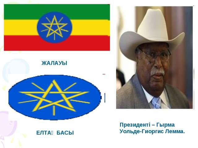 Президенті – Гырма Уольде-Гиоргис Лемма. ЖАЛАУЫ ЕЛТАҢБАСЫ