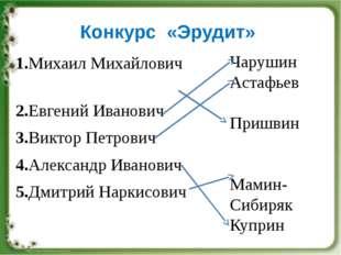 Конкурс «Эрудит» 1.Михаил Михайлович 2.Евгений Иванович 3.Виктор Петрович 4.А